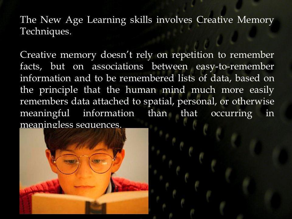 The New Age Learning skills involves Creative Memory Techniques.