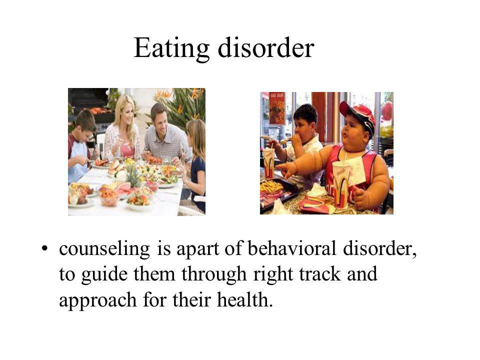 Eating disorder counseling is apart of behavioral disorder, to guide them through right track and approach for their health.