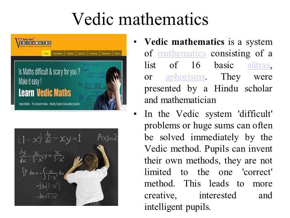 Vedic mathematics Vedic mathematics is a system of mathematics consisting of a list of 16 basic sūtras, or aphorisms.