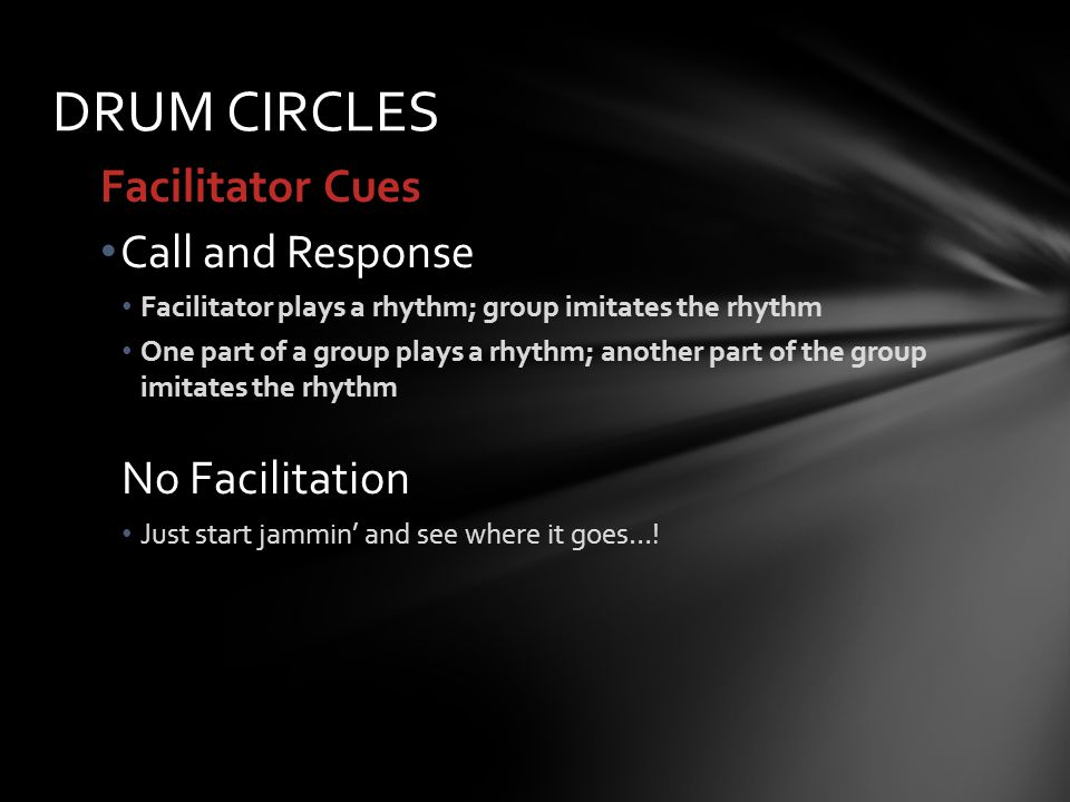 Facilitator Cues Call and Response Facilitator plays a rhythm; group imitates the rhythm One part of a group plays a rhythm; another part of the group imitates the rhythm No Facilitation Just start jammin and see where it goes….