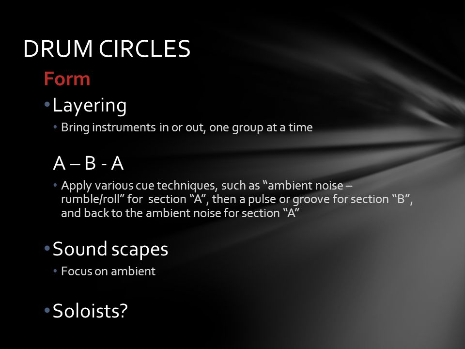 Form Layering Bring instruments in or out, one group at a time A – B - A Apply various cue techniques, such as ambient noise – rumble/roll for section A, then a pulse or groove for section B, and back to the ambient noise for section A Sound scapes Focus on ambient Soloists.