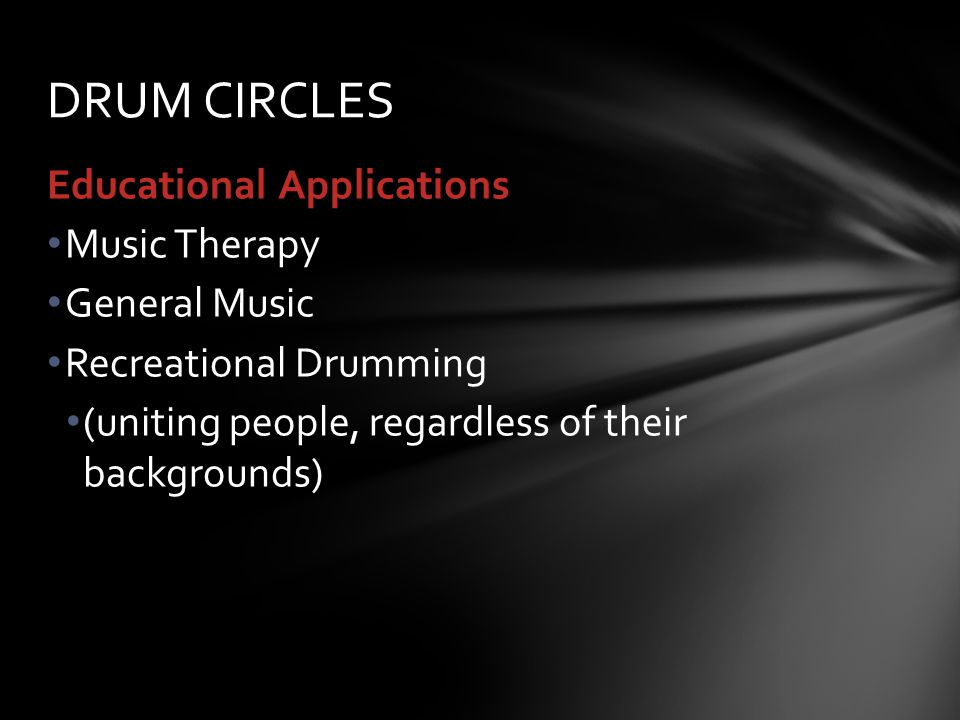 Educational Applications Music Therapy General Music Recreational Drumming (uniting people, regardless of their backgrounds) DRUM CIRCLES