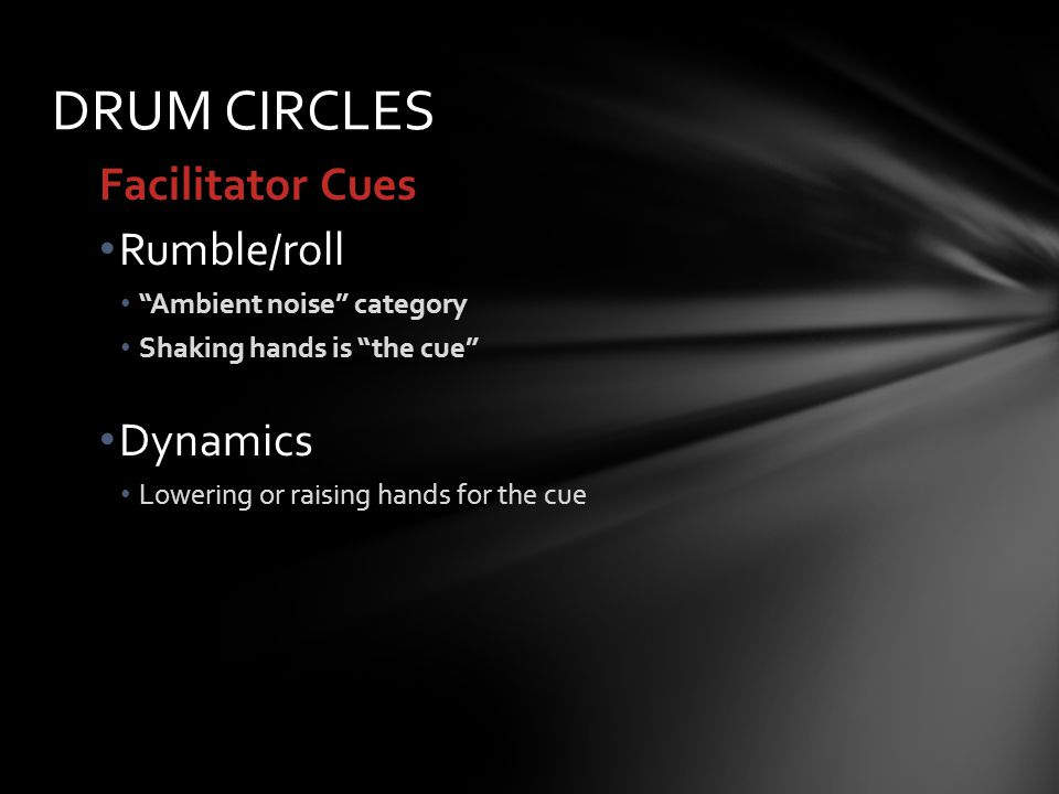 Facilitator Cues Rumble/roll Ambient noise category Shaking hands is the cue Dynamics Lowering or raising hands for the cue DRUM CIRCLES