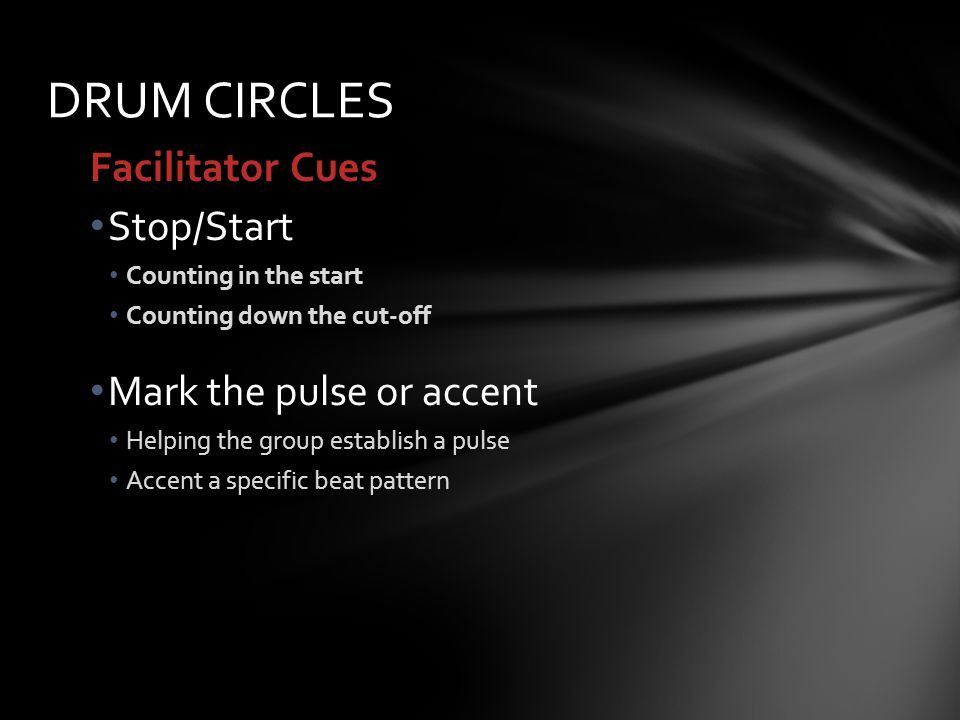 Facilitator Cues Stop/Start Counting in the start Counting down the cut-off Mark the pulse or accent Helping the group establish a pulse Accent a specific beat pattern DRUM CIRCLES