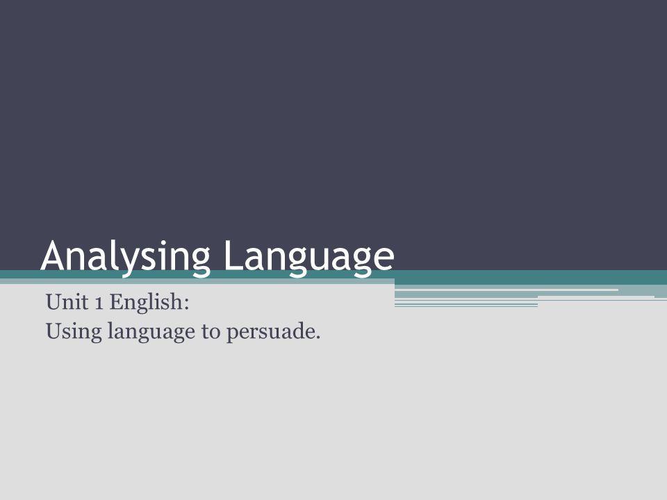 Analysing Language Unit 1 English: Using language to persuade.