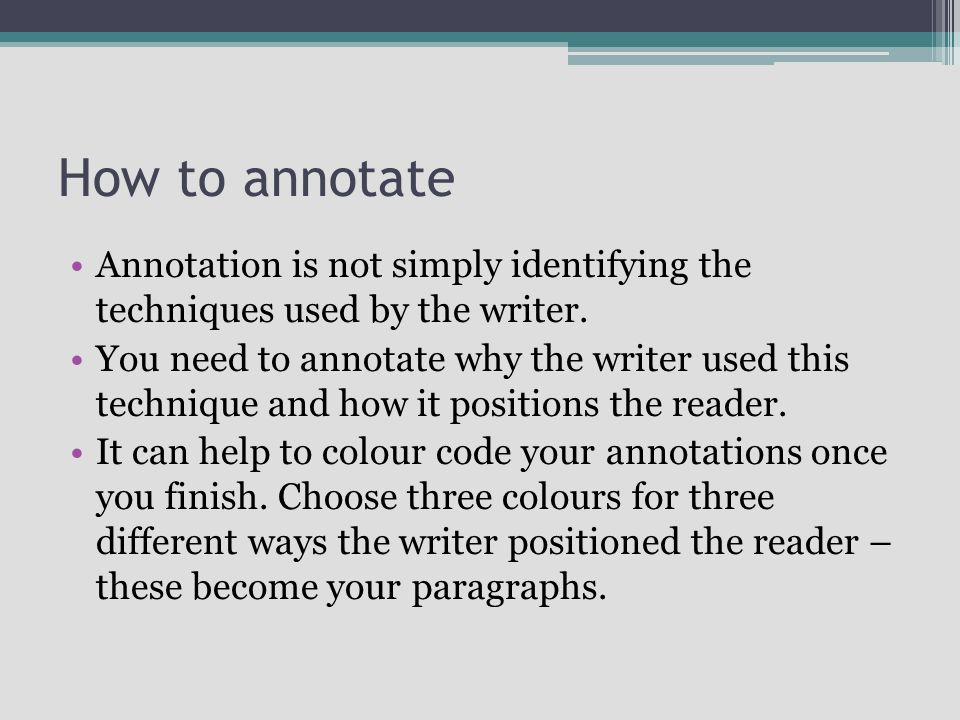 How to annotate Annotation is not simply identifying the techniques used by the writer.