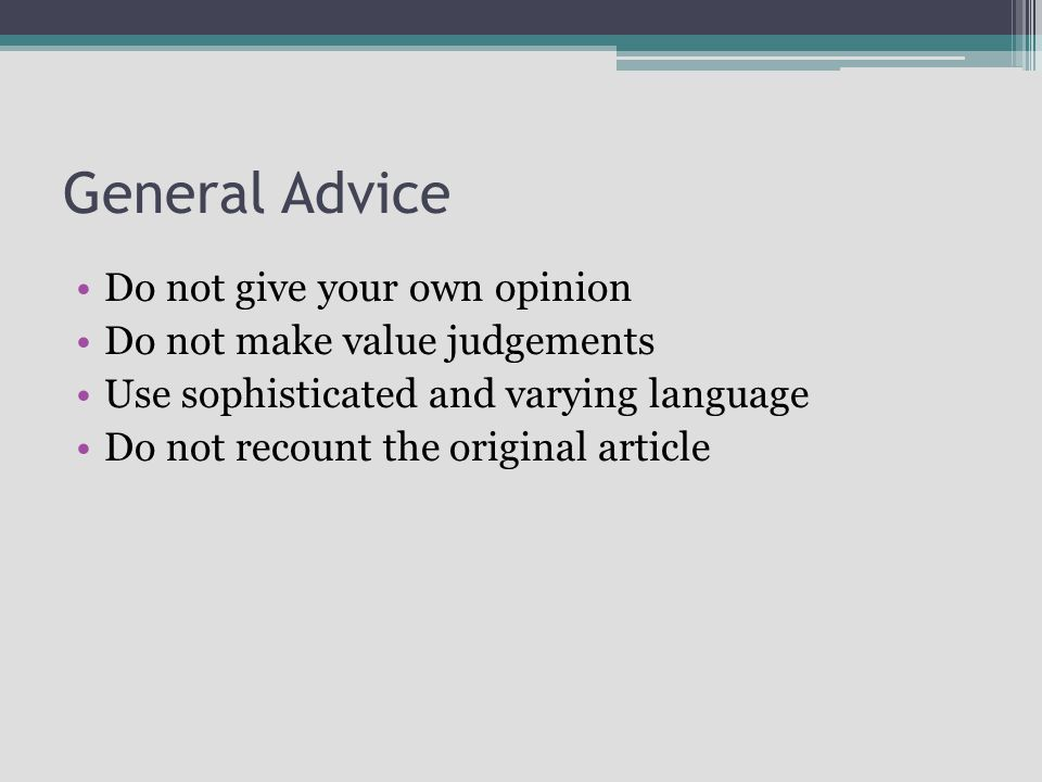 General Advice Do not give your own opinion Do not make value judgements Use sophisticated and varying language Do not recount the original article