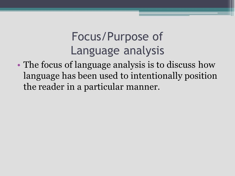 Focus/Purpose of Language analysis The focus of language analysis is to discuss how language has been used to intentionally position the reader in a particular manner.