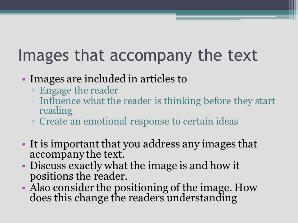 Images that accompany the text Images are included in articles to Engage the reader Influence what the reader is thinking before they start reading Create an emotional response to certain ideas It is important that you address any images that accompany the text.
