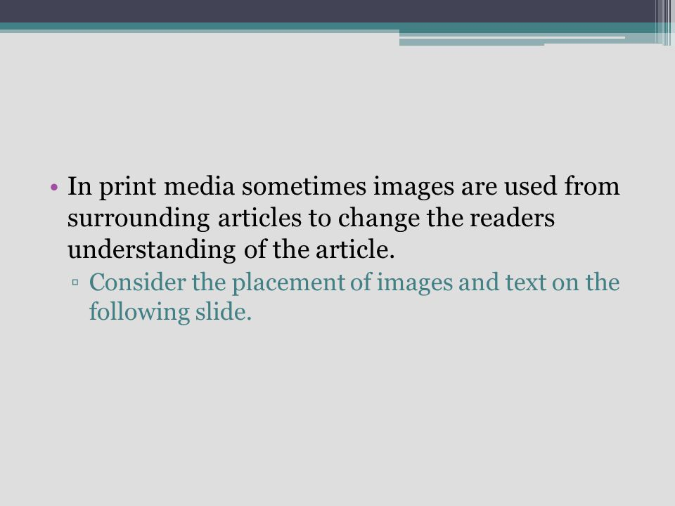 In print media sometimes images are used from surrounding articles to change the readers understanding of the article.