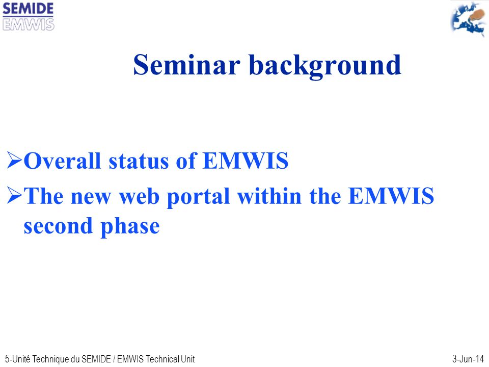 5-Unité Technique du SEMIDE / EMWIS Technical Unit3-Jun-14 Seminar background Overall status of EMWIS The new web portal within the EMWIS second phase