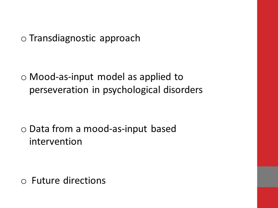 o Transdiagnostic approach o Mood-as-input model as applied to perseveration in psychological disorders o Data from a mood-as-input based intervention o Future directions