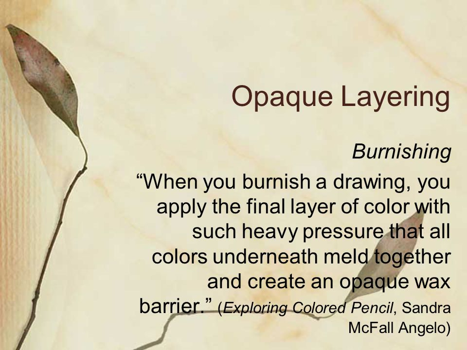 Opaque Layering Burnishing When you burnish a drawing, you apply the final layer of color with such heavy pressure that all colors underneath meld together and create an opaque wax barrier.