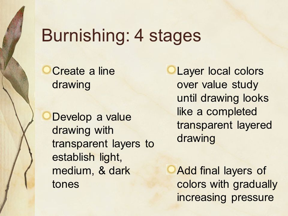 Burnishing: 4 stages Create a line drawing Develop a value drawing with transparent layers to establish light, medium, & dark tones Layer local colors over value study until drawing looks like a completed transparent layered drawing Add final layers of colors with gradually increasing pressure
