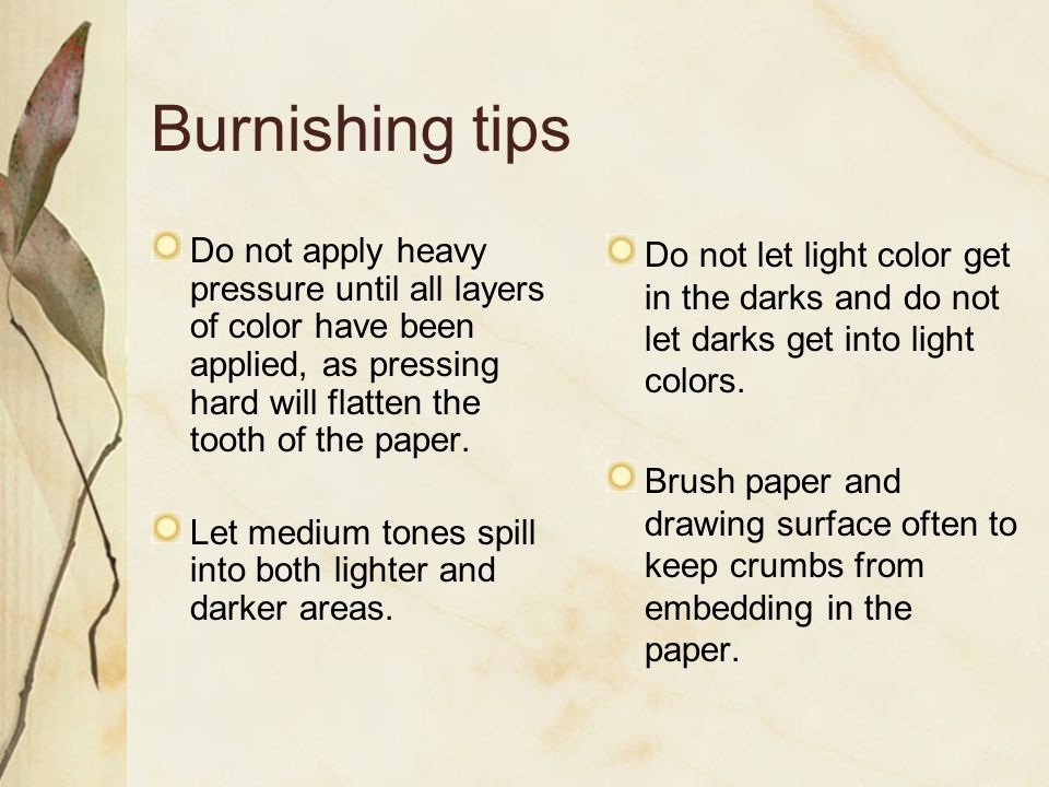 Burnishing tips Do not apply heavy pressure until all layers of color have been applied, as pressing hard will flatten the tooth of the paper. Let med