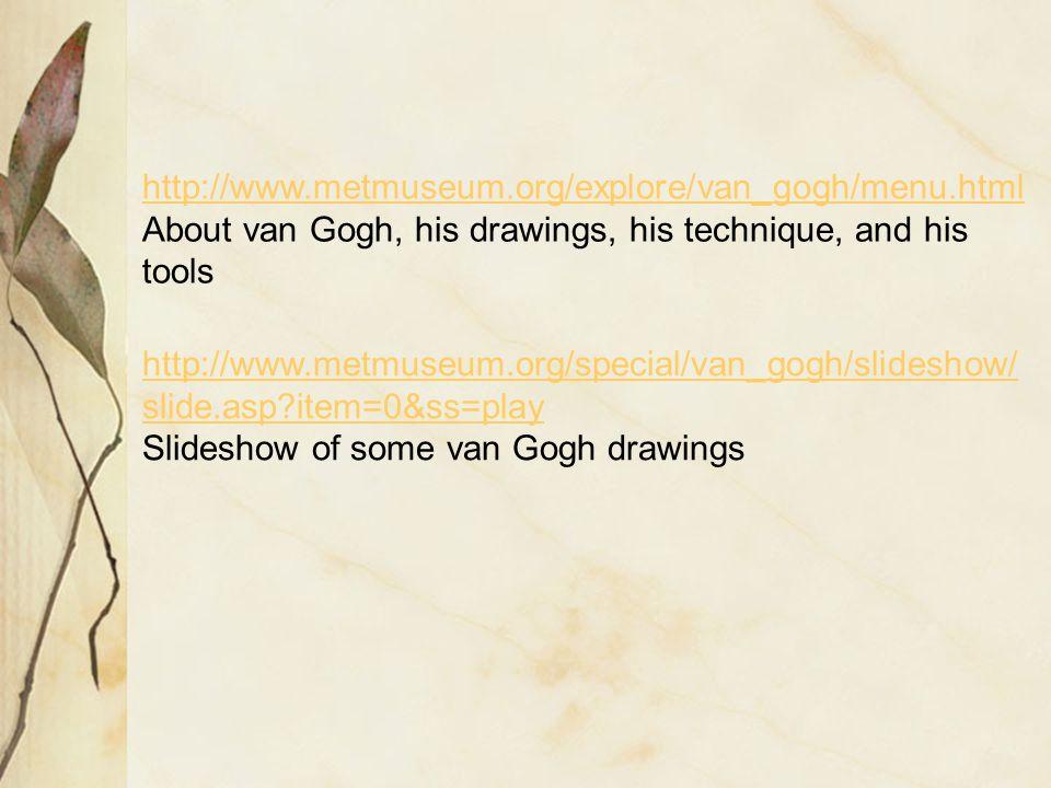 http://www.metmuseum.org/explore/van_gogh/menu.html About van Gogh, his drawings, his technique, and his tools http://www.metmuseum.org/special/van_gogh/slideshow/ slide.asp item=0&ss=play Slideshow of some van Gogh drawings