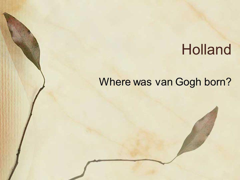 Holland Where was van Gogh born?