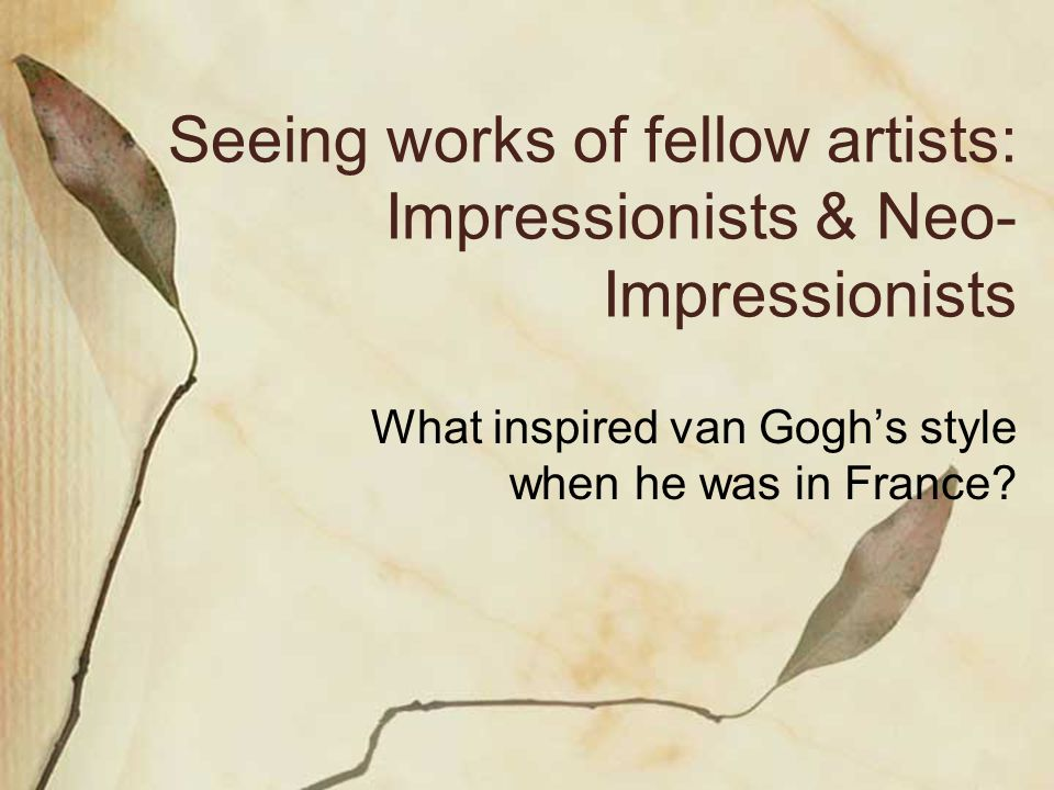Seeing works of fellow artists: Impressionists & Neo- Impressionists What inspired van Goghs style when he was in France?