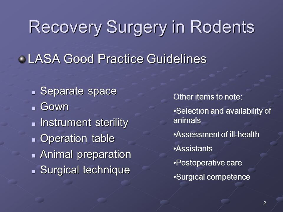 2 Recovery Surgery in Rodents LASA Good Practice Guidelines Separate space Separate space Gown Gown Instrument sterility Instrument sterility Operation table Operation table Animal preparation Animal preparation Surgical technique Surgical technique Other items to note: Selection and availability of animals Assessment of ill-health Assistants Postoperative care Surgical competence