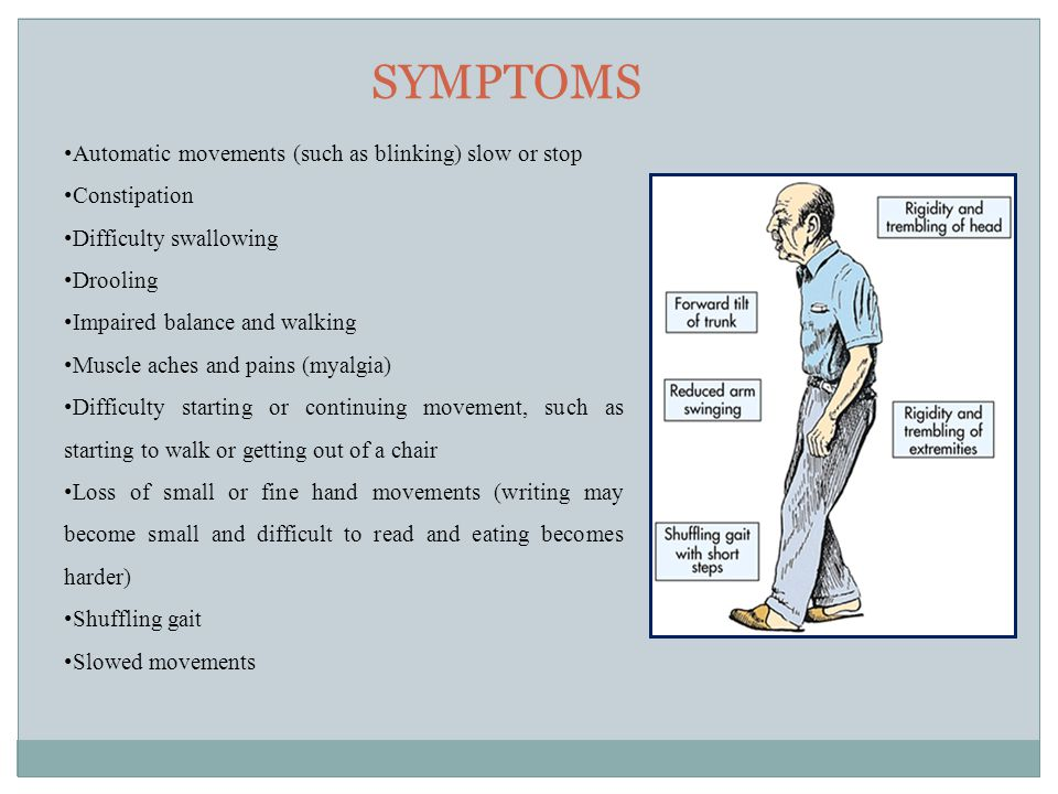 SYMPTOMS Automatic movements (such as blinking) slow or stop Constipation Difficulty swallowing Drooling Impaired balance and walking Muscle aches and pains (myalgia) Difficulty starting or continuing movement, such as starting to walk or getting out of a chair Loss of small or fine hand movements (writing may become small and difficult to read and eating becomes harder) Shuffling gait Slowed movements