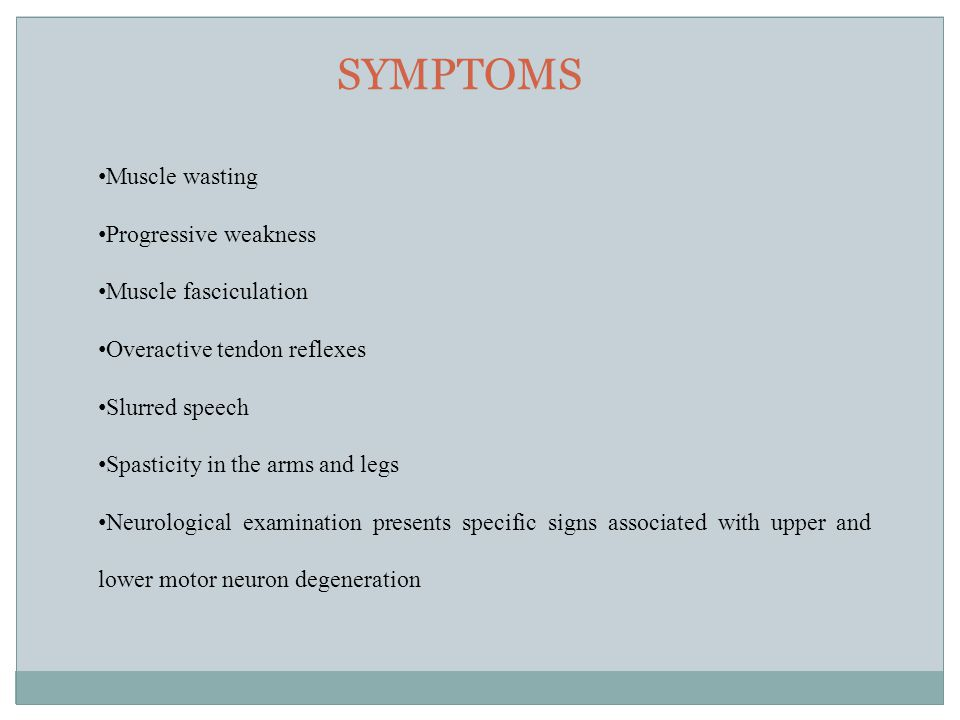 SYMPTOMS Muscle wasting Progressive weakness Muscle fasciculation Overactive tendon reflexes Slurred speech Spasticity in the arms and legs Neurological examination presents specific signs associated with upper and lower motor neuron degeneration