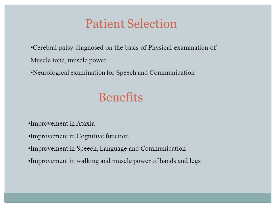 Patient Selection Benefits Improvement in Ataxia Improvement in Cognitive function Improvement in Speech, Language and Communication Improvement in walking and muscle power of hands and legs Cerebral palsy diagnosed on the basis of Physical examination of Muscle tone, muscle power.