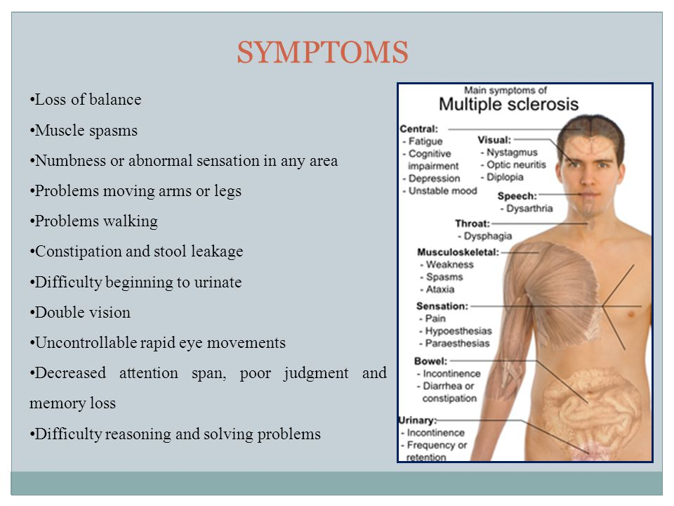 SYMPTOMS Loss of balance Muscle spasms Numbness or abnormal sensation in any area Problems moving arms or legs Problems walking Constipation and stool leakage Difficulty beginning to urinate Double vision Uncontrollable rapid eye movements Decreased attention span, poor judgment and memory loss Difficulty reasoning and solving problems