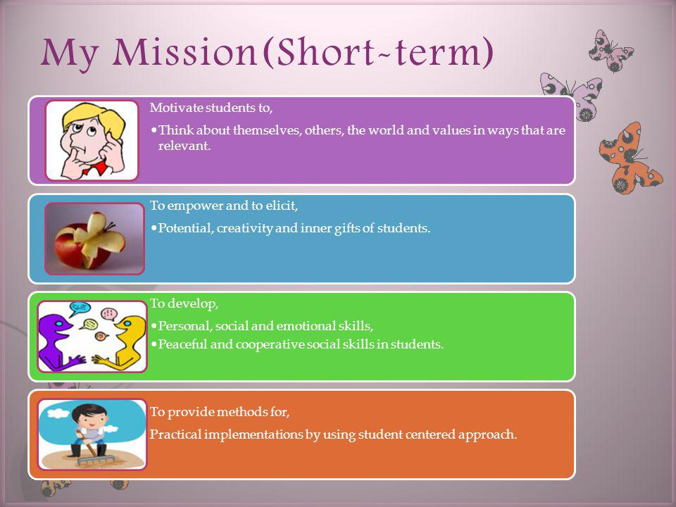 My Mission(Short-term) Motivate students to, Think about themselves, others, the world and values in ways that are relevant.