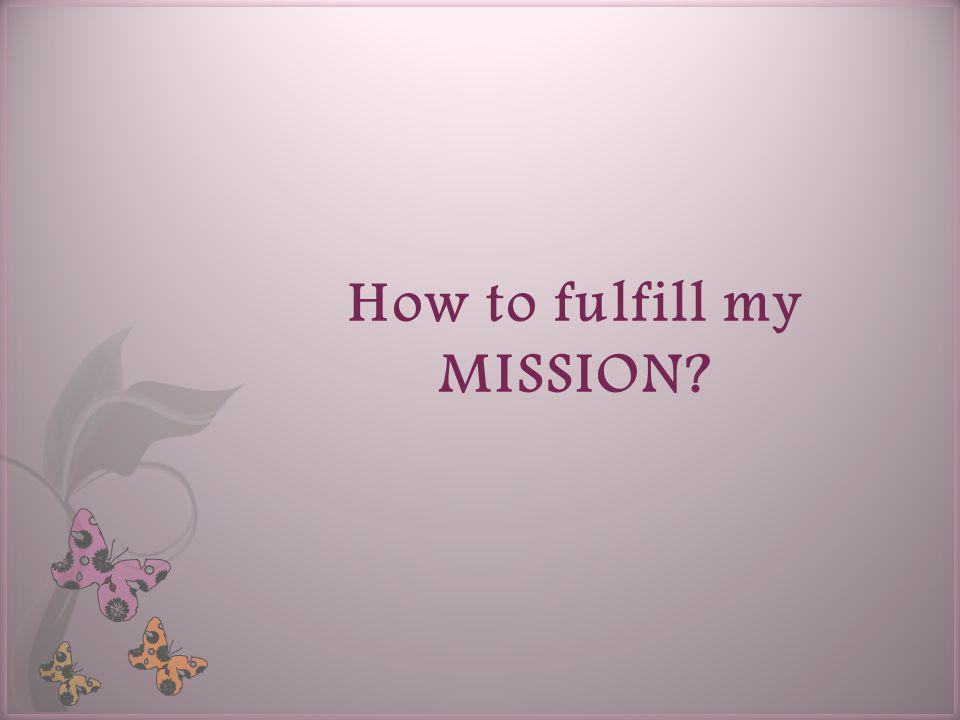 How to fulfill my MISSION