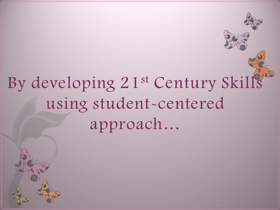 By developing 21 st Century Skills using student-centered approach…