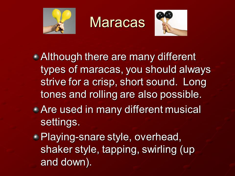 Maracas Although there are many different types of maracas, you should always strive for a crisp, short sound.