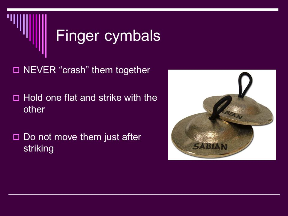 Finger cymbals NEVER crash them together Hold one flat and strike with the other Do not move them just after striking
