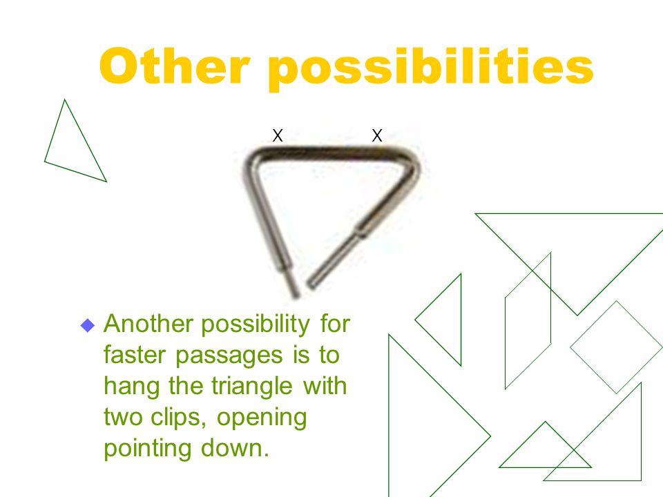 Other possibilities Another possibility for faster passages is to hang the triangle with two clips, opening pointing down.