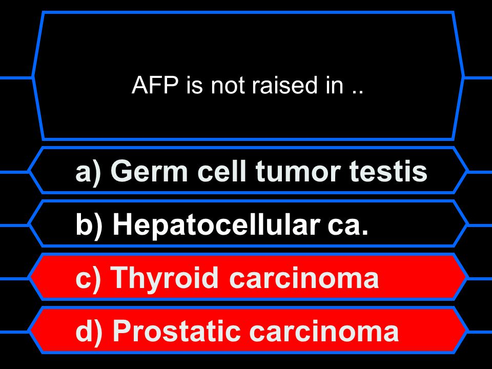 a) Germ cell tumor testis b) Hepatocellular ca. c) Thyroid carcinoma d) Prostatic carcinoma AFP is not raised in..