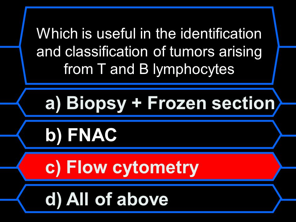 a) Biopsy + Frozen section b) FNAC c) Flow cytometry d) All of above Which is useful in the identification and classification of tumors arising from T