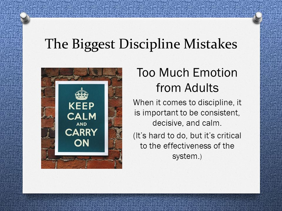 The Biggest Discipline Mistakes Too Much Emotion from Adults When it comes to discipline, it is important to be consistent, decisive, and calm. (Its h