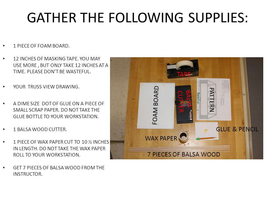 GATHER THE FOLLOWING SUPPLIES: FOAM BOARD TAPE PATTERN GLUE & PENCIL BALSA CUTTER 7 PIECES OF BALSA WOOD WAX PAPER 1 PIECE OF FOAM BOARD. 12 INCHES OF