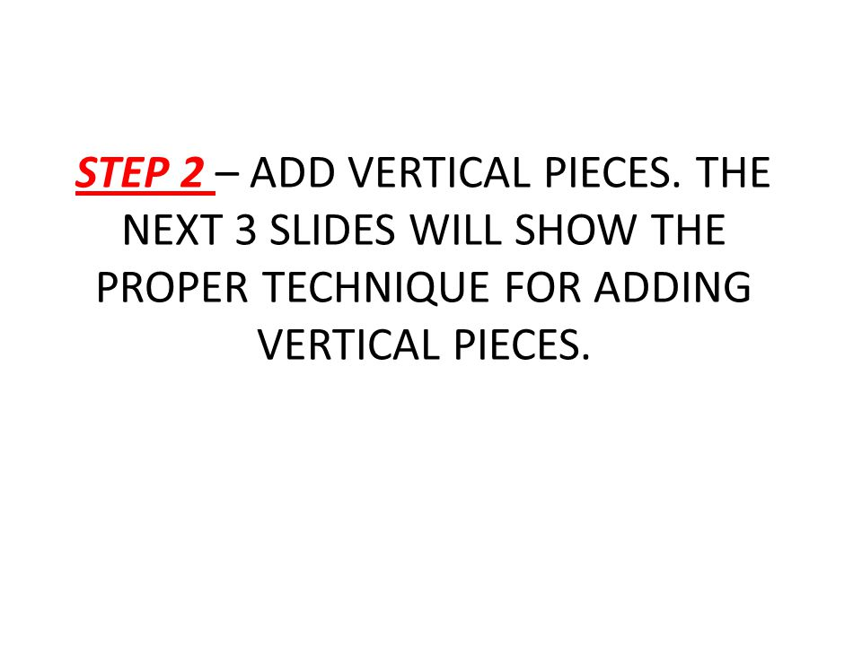 STEP 2 – ADD VERTICAL PIECES. THE NEXT 3 SLIDES WILL SHOW THE PROPER TECHNIQUE FOR ADDING VERTICAL PIECES.