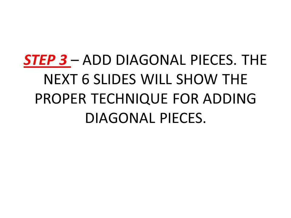 STEP 3 – ADD DIAGONAL PIECES. THE NEXT 6 SLIDES WILL SHOW THE PROPER TECHNIQUE FOR ADDING DIAGONAL PIECES.