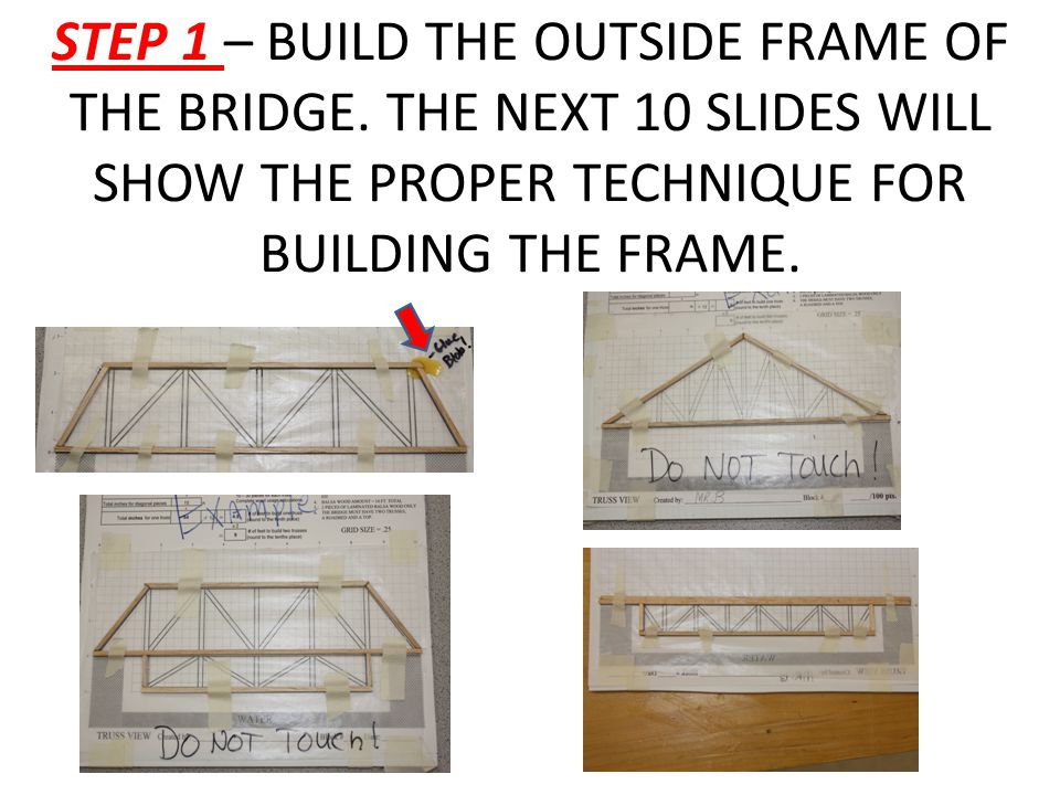 STEP 1 – BUILD THE OUTSIDE FRAME OF THE BRIDGE. THE NEXT 10 SLIDES WILL SHOW THE PROPER TECHNIQUE FOR BUILDING THE FRAME.