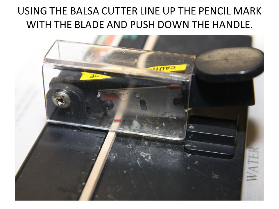 USING THE BALSA CUTTER LINE UP THE PENCIL MARK WITH THE BLADE AND PUSH DOWN THE HANDLE.