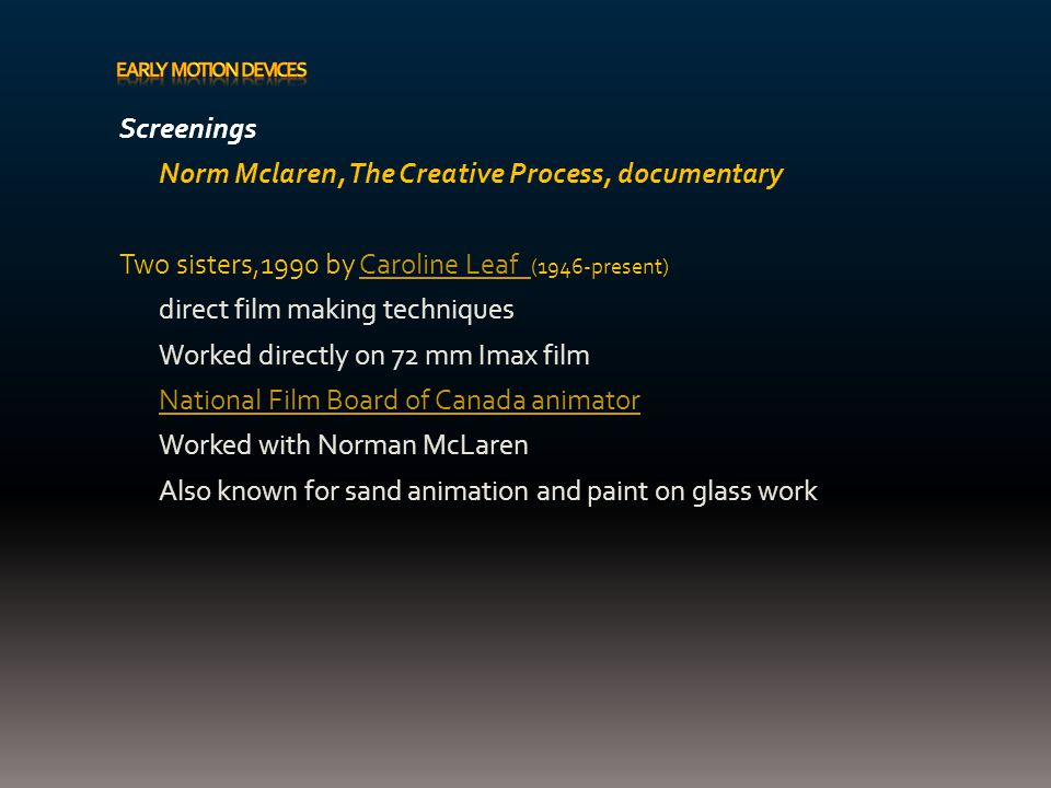 Screenings Norm Mclaren, The Creative Process, documentary Two sisters,1990 by Caroline Leaf (1946-present)Caroline Leaf direct film making techniques Worked directly on 72 mm Imax film National Film Board of Canada animator Worked with Norman McLaren Also known for sand animation and paint on glass work