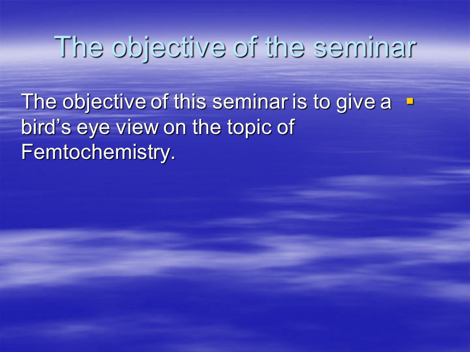 The objective of the seminar The objective of this seminar is to give a birds eye view on the topic of Femtochemistry.