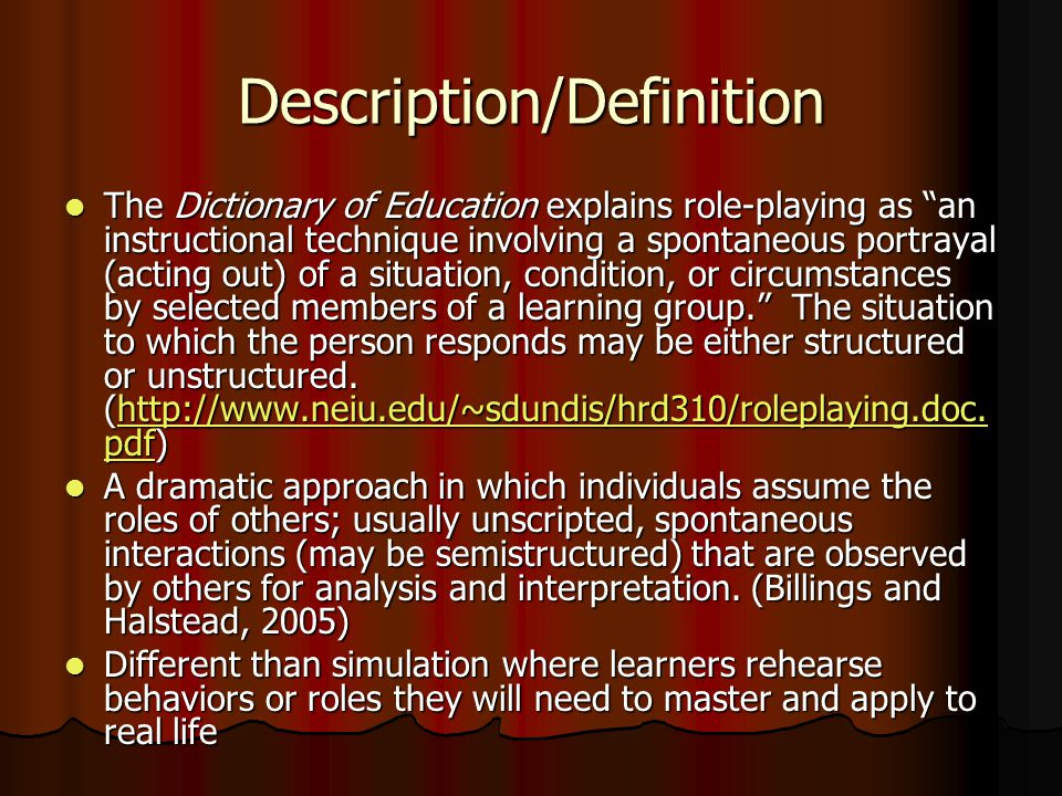 Description/Definition The Dictionary of Education explains role-playing as an instructional technique involving a spontaneous portrayal (acting out) of a situation, condition, or circumstances by selected members of a learning group.