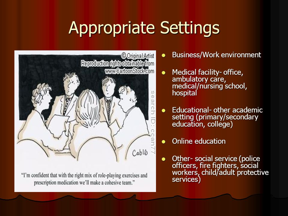 Appropriate Settings Business/Work environment Business/Work environment Medical facility- office, ambulatory care, medical/nursing school, hospital Medical facility- office, ambulatory care, medical/nursing school, hospital Educational- other academic setting (primary/secondary education, college) Educational- other academic setting (primary/secondary education, college) Online education Online education Other- social service (police officers, fire fighters, social workers, child/adult protective services) Other- social service (police officers, fire fighters, social workers, child/adult protective services)