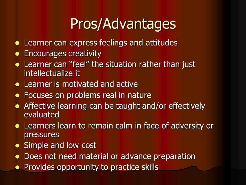 Pros/Advantages Learner can express feelings and attitudes Learner can express feelings and attitudes Encourages creativity Encourages creativity Learner can feel the situation rather than just intellectualize it Learner can feel the situation rather than just intellectualize it Learner is motivated and active Learner is motivated and active Focuses on problems real in nature Focuses on problems real in nature Affective learning can be taught and/or effectively evaluated Affective learning can be taught and/or effectively evaluated Learners learn to remain calm in face of adversity or pressures Learners learn to remain calm in face of adversity or pressures Simple and low cost Simple and low cost Does not need material or advance preparation Does not need material or advance preparation Provides opportunity to practice skills Provides opportunity to practice skills