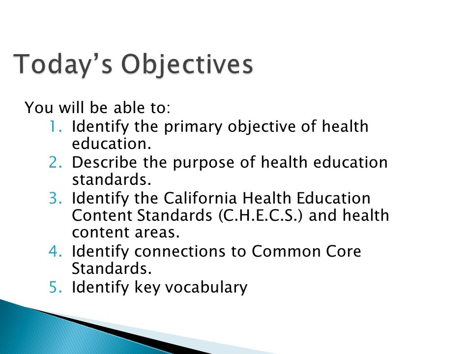 Todays Objectives Todays Objectives You will be able to: 1.Identify the primary objective of health education. 2.Describe the purpose of health educat