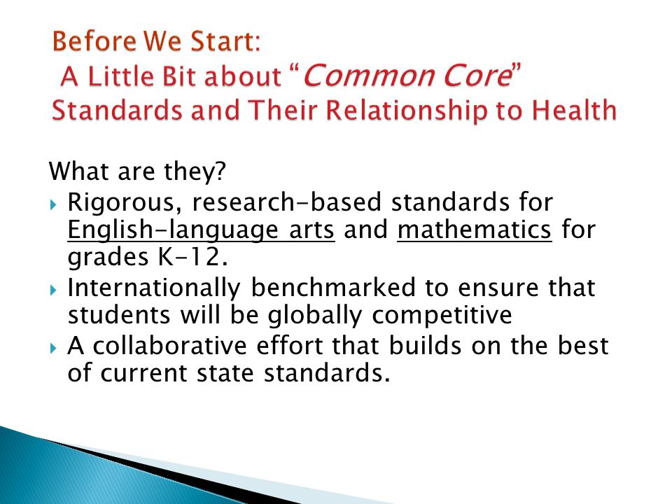 What are they? Rigorous, research-based standards for English-language arts and mathematics for grades K-12. Internationally benchmarked to ensure tha