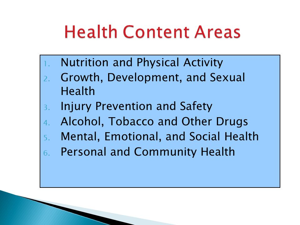 Health Content Areas 1. Nutrition and Physical Activity 2. Growth, Development, and Sexual Health 3. Injury Prevention and Safety 4. Alcohol, Tobacco