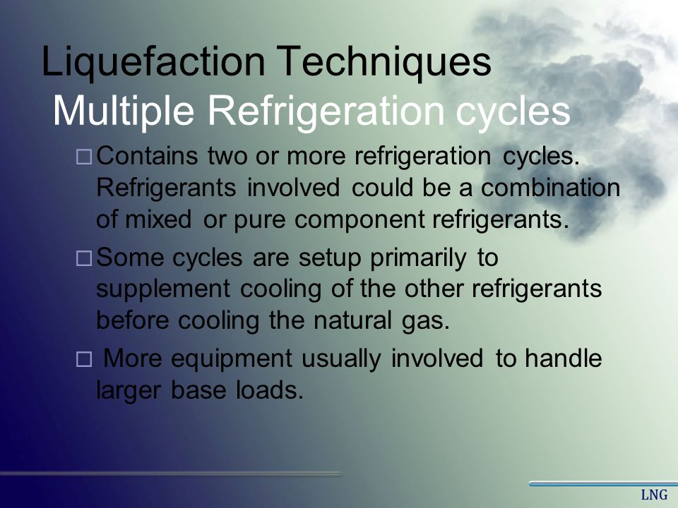 Liquefaction Techniques Multiple Refrigeration cycles Contains two or more refrigeration cycles. Refrigerants involved could be a combination of mixed